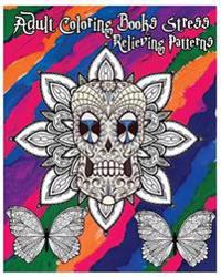 Adult Coloring Books Stress Relieving Patterns: Stress Relief Coloring Book +100 Pages: Sugar Skull Designs, Mandalas, Animals, and Beautiful Flowers
