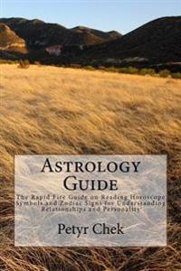 Astrology Guide: The Rapid Fire Guide on Reading Horoscope Symbols and Zodiac Signs for Understanding Relationships and Personality