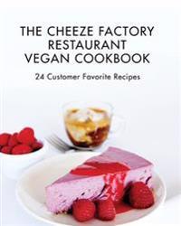 The Cheeze Factory Restaurant Vegan Cookbook: 24 Customer Favorite Recipes
