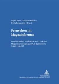 Fernsehen Im Magazinformat: Zur Geschichte, Produktion Und Kritik Von Magazinsendungen Des Ddr-Fernsehens (1952-1990/91)