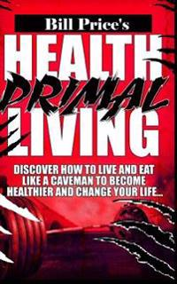 Health Primal Living: Discover How to Live and Eat Like a Caveman to Become Healthier and Change Your Life