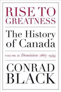 Rise to Greatness, Volume 2: Dominion (1867-1949): The History of Canada from the Vikings to the Present