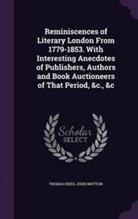 Reminiscences of Literary London from 1779-1853. with Interesting Anecdotes of Publishers, Authors and Book Auctioneers of That Period, &C., &C