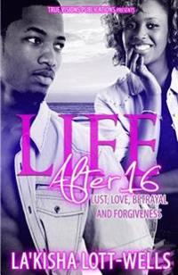 Life After 16: Lust, Love, Betrayal and Forgiveness: Lust, Love, Betrayal and Forgiveness