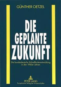 Die Geplante Zukunft: Die Bundesdeutsche Schnellbrueterentwicklung in Den 1960er Jahren
