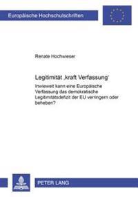 Legitimitaet «kraft Verfassung»: Inwieweit Kann Eine Europaeische Verfassung Das Demokratische Legitimitaetsdefizit Der Eu Verringern Oder Beheben?