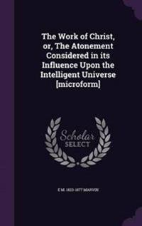 The Work of Christ, Or, the Atonement Considered in Its Influence Upon the Intelligent Universe [Microform]