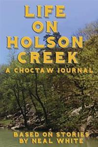 Life on Holson Creek: A Choctaw Journal Based on Stories by Neal White