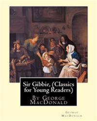 Sir Gibbie, by George MacDonald (Classics for Young Readers) a Novel