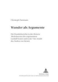 """Wunder ALS Argumente: Die Wunderberichte in Der """"Historia Mediolanensis"""" Des Sogenannten Landulf Senior Und in Der """"Vita Arialdi"""" Des Andrea"""