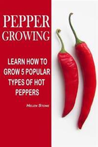 Pepper Growing: Learn How to Grow 5 Popular Types of Hot Peppers: (How to Grow Chili Peppers, Homegrown Chili Peppers, Organic Gardeni