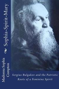 Sophia-Spirit-Mary: Sergius Bulgakov and the Patristric Roots of a Feminine Spirit