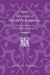 The Crisis of British Protestantism: Church Power in the Puritan Revolution, 1638-44