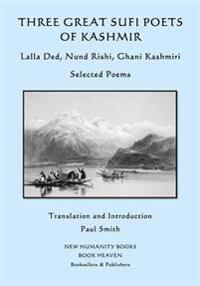 Three Great Sufi Poets of Kashmir: Lalla Ded, Nund Rishi, Ghani Kashmiri: Selected Poems