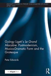 Gyorgy Ligeti's Le Grand Macabre: Postmodernism, Musico-Dramatic Form and the Grotesque