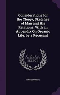 Considerations for the Clergy, Sketches of Man and His Relations. with an Appendix on Organic Life. by a Recusant