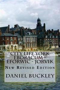 City Life York Eboracum - Eforwic - Jorvik: New Revised Edition