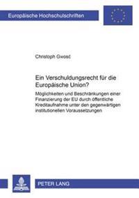 Ein Verschuldungsrecht Fuer Die Europaeische Union?: Moeglichkeiten Und Beschraenkungen Einer Finanzierung Der Eu Durch Oeffentliche Kreditaufnahme Un