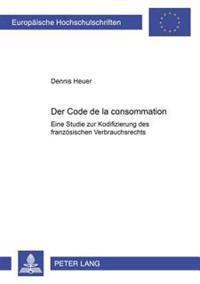Der Code de La Consommation: Eine Studie Zur Kodifizierung Des Franzoesischen Verbrauchsrechts