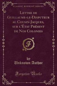 Lettre de Guillaume-Le-Disputeur Au Cousin-Jacques, Sur L'Tat PR'Sent de Nos Colonies (Classic Reprint)