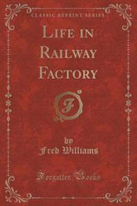 Life in Railway Factory (Classic Reprint)