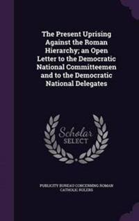 The Present Uprising Against the Roman Hierarchy; An Open Letter to the Democratic National Committeemen and to the Democratic National Delegates