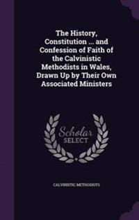 The History, Constitution ... and Confession of Faith of the Calvinistic Methodists in Wales, Drawn Up by Their Own Associated Ministers