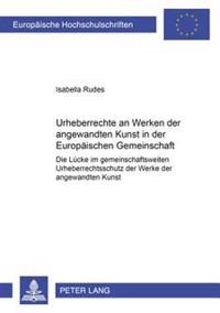 Urheberrechte an Werken Der Angewandten Kunst in Der Europaeischen Gemeinschaft: Die Luecke Im Gemeinschaftsweiten Urheberrechtsschutz Der Werke Der A