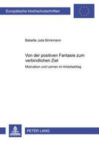 Von Der Positiven Fantasie Zum Verbindlichen Ziel: Motivation Und Lernen Im Arbeitsalltag