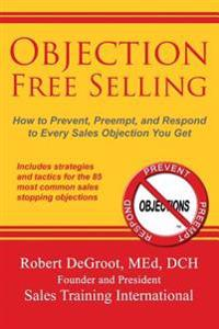 Objection Free Selling: How to Prevent, Preempt, and Respond to Every Sales Objection You Get