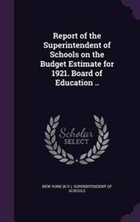 Report of the Superintendent of Schools on the Budget Estimate for 1921. Board of Education ..