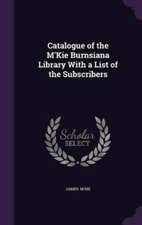 Catalogue of the M'Kie Burnsiana Library with a List of the Subscribers