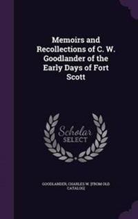 Memoirs and Recollections of C. W. Goodlander of the Early Days of Fort Scott