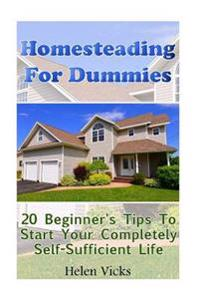 Homesteading for Dummies: 20 Beginner's Tips to Start Your Completely Self-Sufficient Life: (How to Build a Backyard Farm, Mini Farming Self-Suf