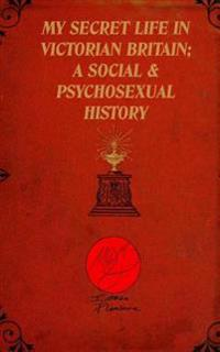 My Secret Life in Victorian Britain: A Social & Psychosexual History