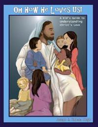 Oh How He Loves Us!: A Kid's Guide to Understanding Christ's Love