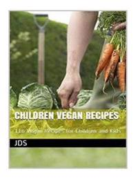 Children Vegan Recipes: 116 Vegan Recipes for Children and Kids: 116 Vegan Recipes for Children, Some Are Glutten Free, Have Reduced Sugar, Re