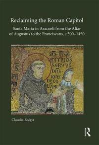 Reclaiming the Roman Capitol: Santa Maria in Aracoeli from the Altar of Augustus to the Franciscans, C. 500-1450