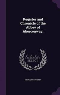Register and Chronicle of the Abbey of Aberconway;