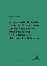 Zentrale Institutionen Des Deutschen Urheberrechts Und Des Franzoesischen Droit D'Auteur Auf Dem Pruefstand Der Elektronischen Netzwerke