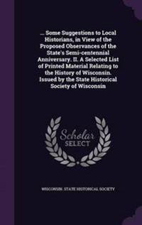 ... Some Suggestions to Local Historians, in View of the Proposed Observances of the State's Semi-Centennial Anniversary. II. a Selected List of Printed Material Relating to the History of Wisconsin. Issued by the State Historical Society of Wisconsin