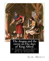 The Dragon and the Raven: Or, the Days of King Alfred. Historical Adventure Stori: By G.A.(George Alfred)Henty and Illustrations by Staniland, C