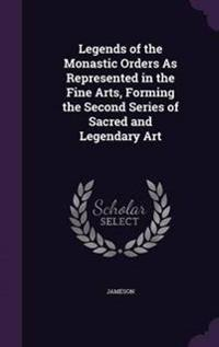 Legends of the Monastic Orders as Represented in the Fine Arts, Forming the Second Series of Sacred and Legendary Art