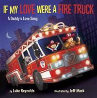 If My Love Were a Fire Truck: A Daddy's Love Song