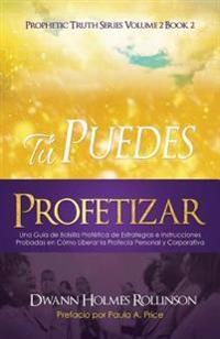 ¡tú Puedes Profetizar!: Una Guía de Bolsillo Profética de Estrategias E Instrucciones Probadas En Cómo Revelar Profecías Personales Y Corporat
