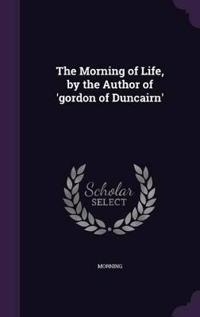 The Morning of Life, by the Author of 'Gordon of Duncairn'