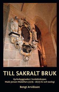 Till sakralt bruk : kyrkobyggnaden i lundabiskopen Mads Jensen Medelfars (1579-1637) liv och teologi