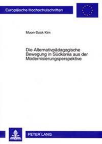 Die Alternativpaedagogische Bewegung in Suedkorea Aus Der Modernisierungsperspektive: Zur Entwicklung Der Alternativpaedagogischen Bewegung in Suedkor