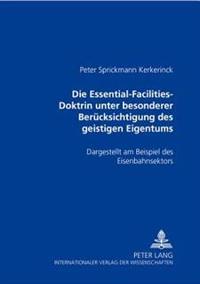 Die Essential-Facilities-Doktrin Unter Besonderer Beruecksichtigung Des Geistigen Eigentums