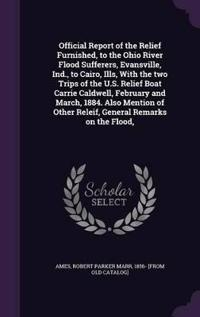 Official Report of the Relief Furnished, to the Ohio River Flood Sufferers, Evansville, Ind., to Cairo, Ills, with the Two Trips of the U.S. Relief Boat Carrie Caldwell, February and March, 1884. Also Mention of Other Releif, General Remarks on the Flood,